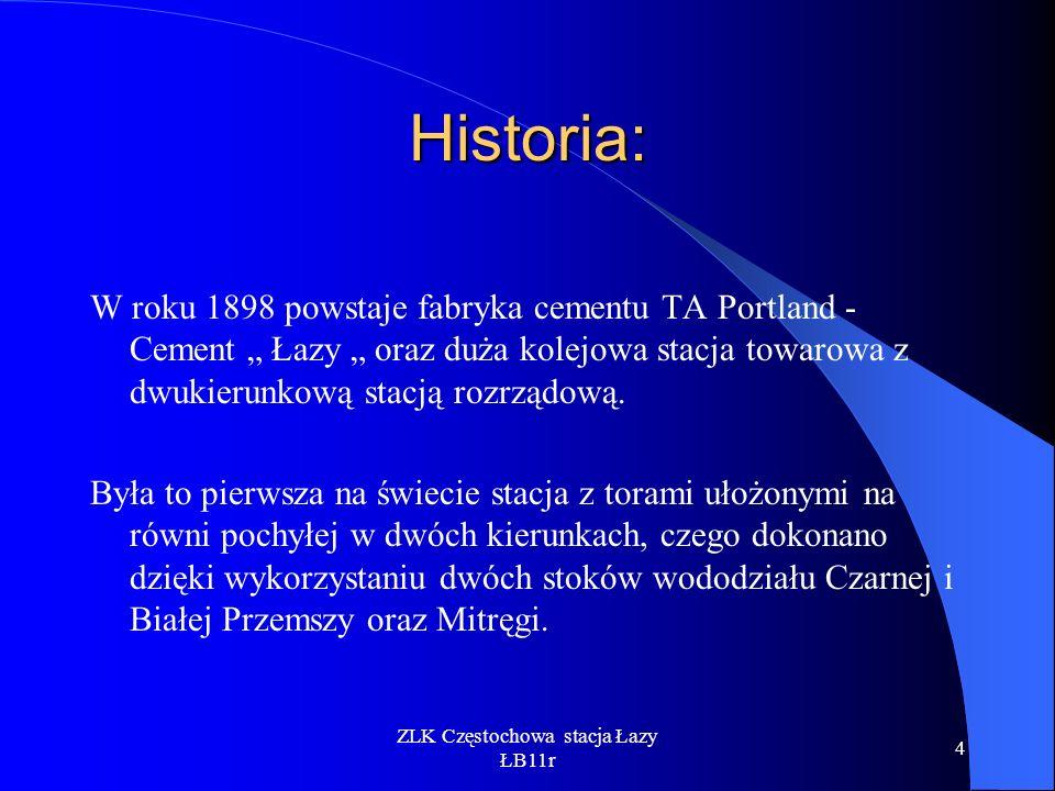 ZLK Częstochowa stacja Łazy ŁB11r 4 Historia: W roku 1898 powstaje fabryka cementu TA Portland - Cement Łazy oraz duża kolejowa stacja towarowa z dwuk