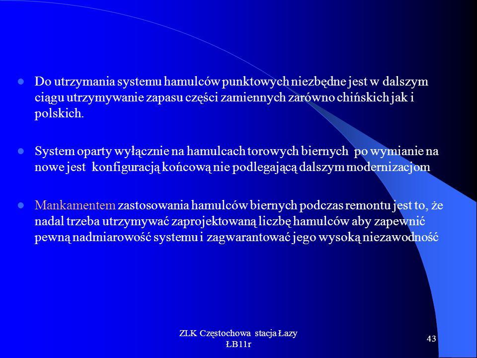 ZLK Częstochowa stacja Łazy ŁB11r 43 Do utrzymania systemu hamulców punktowych niezbędne jest w dalszym ciągu utrzymywanie zapasu części zamiennych za