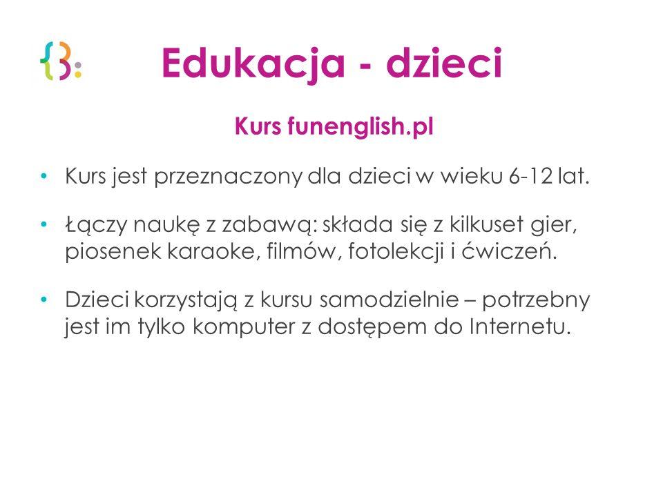 Edukacja - dzieci Kurs funenglish.pl Kurs jest przeznaczony dla dzieci w wieku 6-12 lat. Łączy naukę z zabawą: składa się z kilkuset gier, piosenek ka