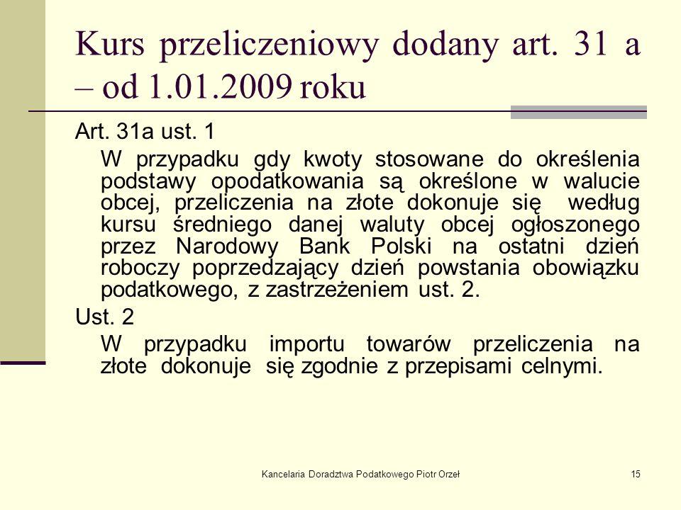 Kancelaria Doradztwa Podatkowego Piotr Orzeł15 Kurs przeliczeniowy dodany art. 31 a – od 1.01.2009 roku Art. 31a ust. 1 W przypadku gdy kwoty stosowan