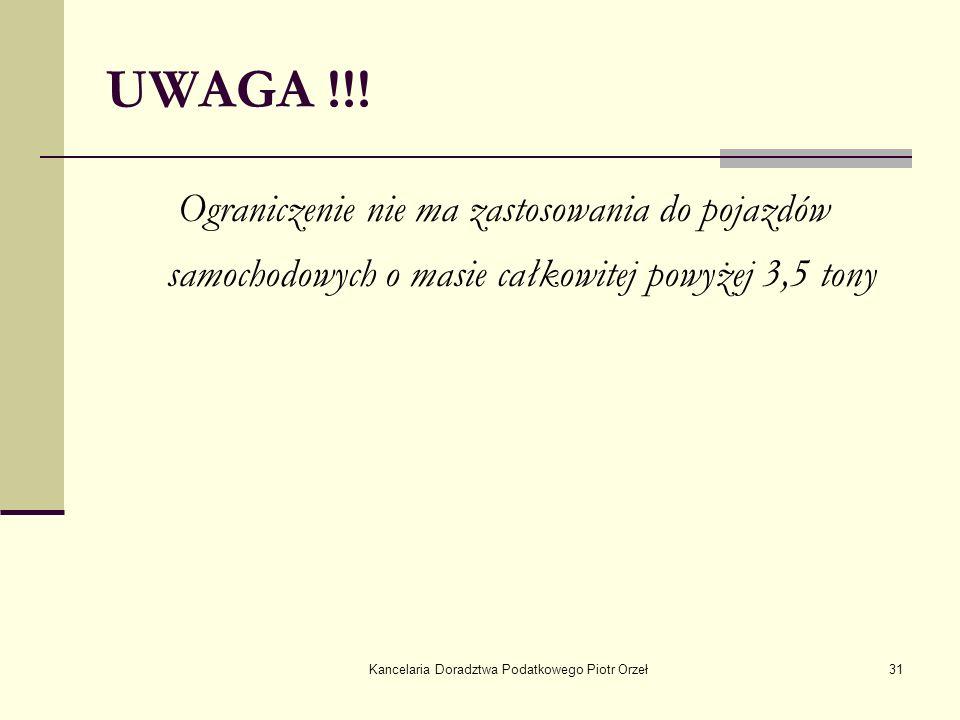 Kancelaria Doradztwa Podatkowego Piotr Orzeł31 UWAGA !!! Ograniczenie nie ma zastosowania do pojazdów samochodowych o masie całkowitej powyżej 3,5 ton