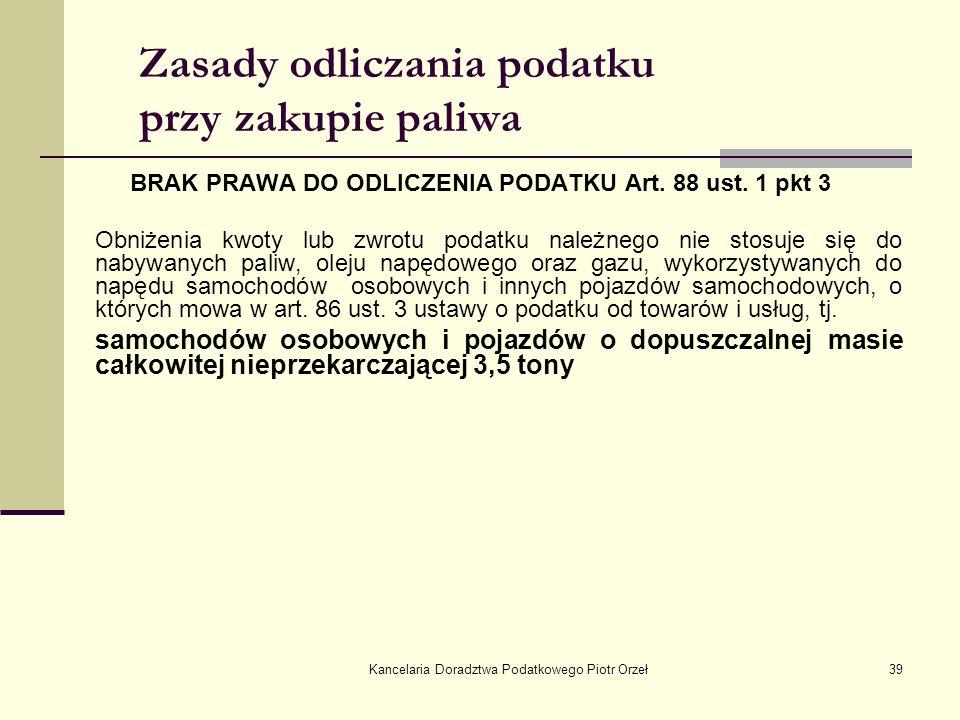 Kancelaria Doradztwa Podatkowego Piotr Orzeł39 Zasady odliczania podatku przy zakupie paliwa BRAK PRAWA DO ODLICZENIA PODATKU Art. 88 ust. 1 pkt 3 Obn