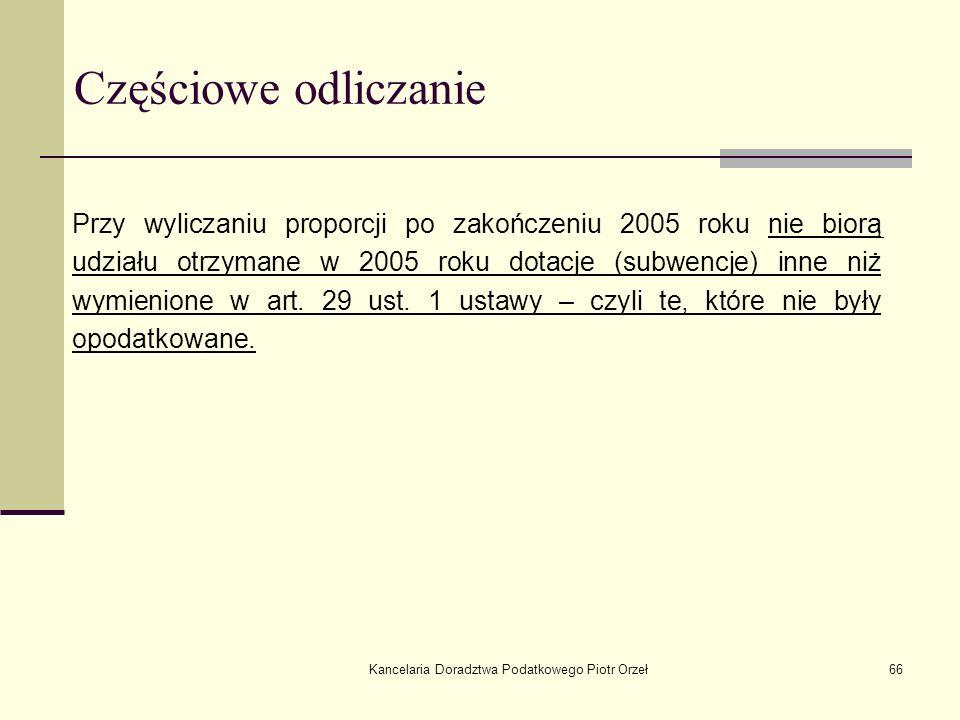 Kancelaria Doradztwa Podatkowego Piotr Orzeł66 Częściowe odliczanie Przy wyliczaniu proporcji po zakończeniu 2005 roku nie biorą udziału otrzymane w 2