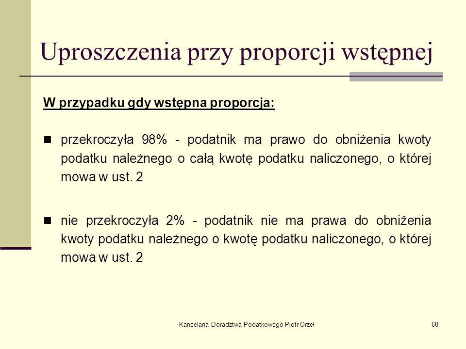 Kancelaria Doradztwa Podatkowego Piotr Orzeł68 Uproszczenia przy proporcji wstępnej W przypadku gdy wstępna proporcja: przekroczyła 98% - podatnik ma