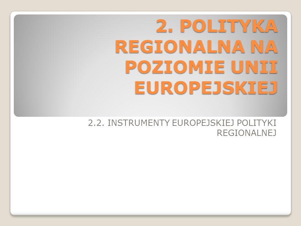 2. POLITYKA REGIONALNA NA POZIOMIE UNII EUROPEJSKIEJ 2.2. INSTRUMENTY EUROPEJSKIEJ POLITYKI REGIONALNEJ