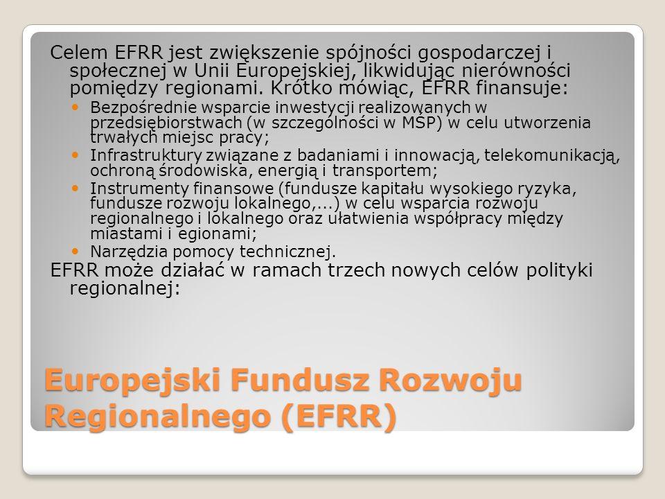 Europejski Fundusz Rozwoju Regionalnego (EFRR) Celem EFRR jest zwiększenie spójności gospodarczej i społecznej w Unii Europejskiej, likwidując nierówn