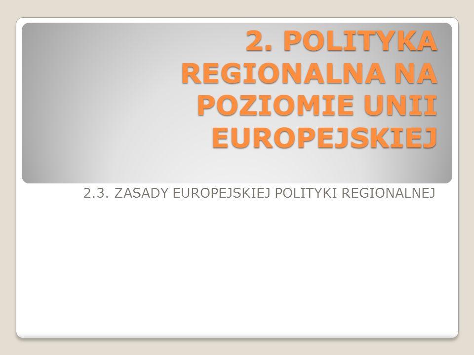 2. POLITYKA REGIONALNA NA POZIOMIE UNII EUROPEJSKIEJ 2.3. ZASADY EUROPEJSKIEJ POLITYKI REGIONALNEJ
