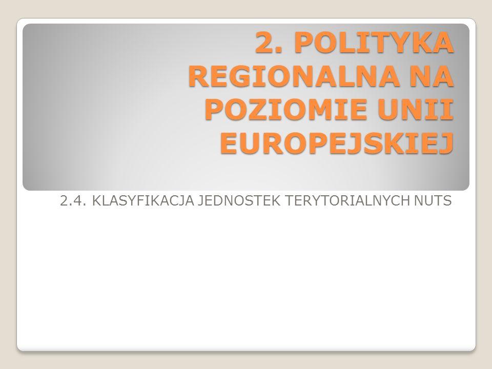 2. POLITYKA REGIONALNA NA POZIOMIE UNII EUROPEJSKIEJ 2.4. KLASYFIKACJA JEDNOSTEK TERYTORIALNYCH NUTS