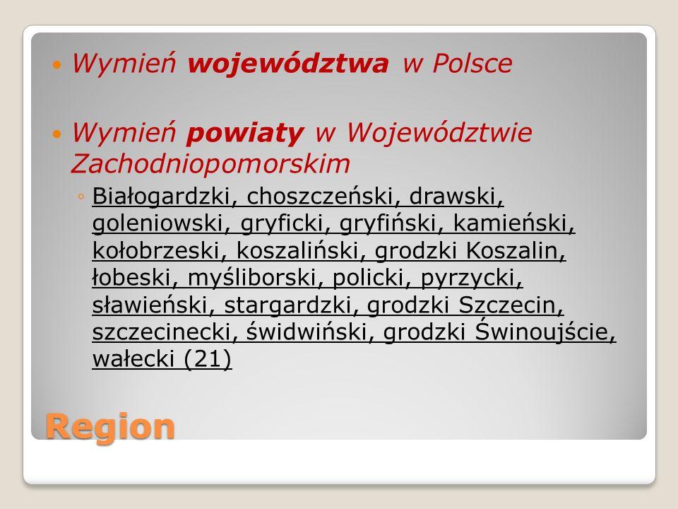 Region Wymień województwa w Polsce Wymień powiaty w Województwie Zachodniopomorskim Białogardzki, choszczeński, drawski, goleniowski, gryficki, gryfiń