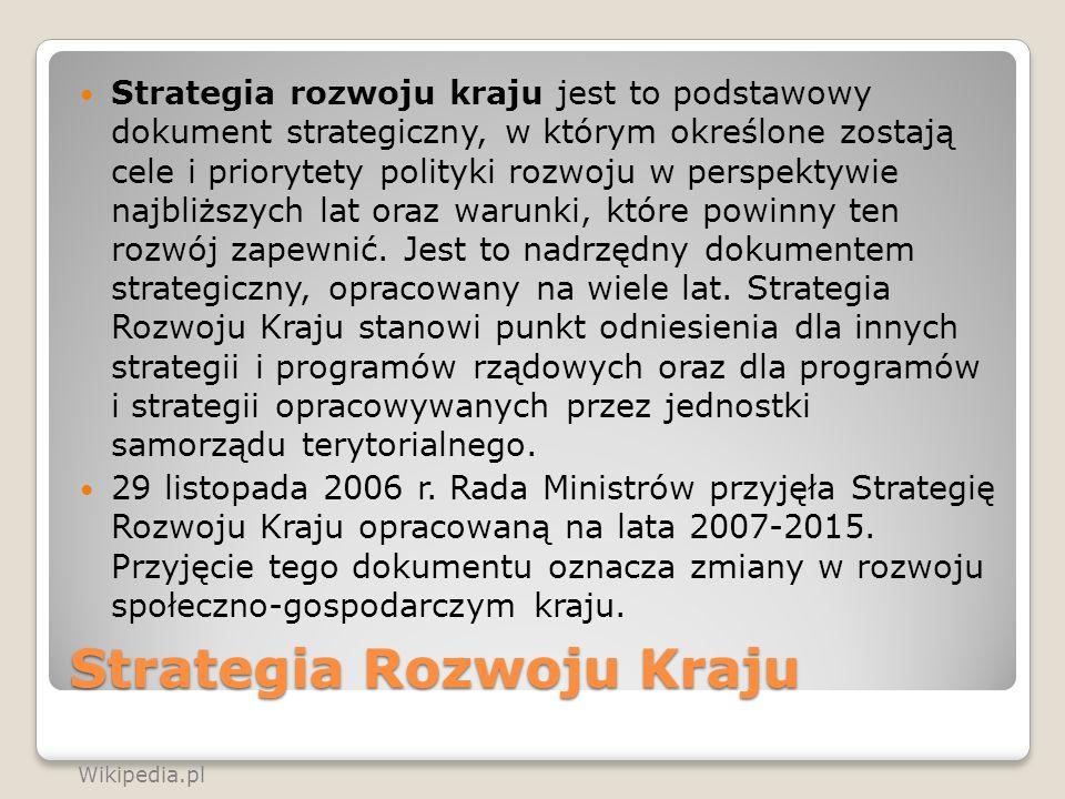 Strategia Rozwoju Kraju Strategia rozwoju kraju jest to podstawowy dokument strategiczny, w którym określone zostają cele i priorytety polityki rozwoj