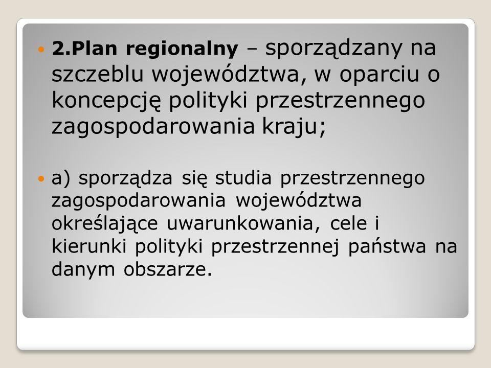 2.Plan regionalny – sporządzany na szczeblu województwa, w oparciu o koncepcję polityki przestrzennego zagospodarowania kraju; a) sporządza się studia