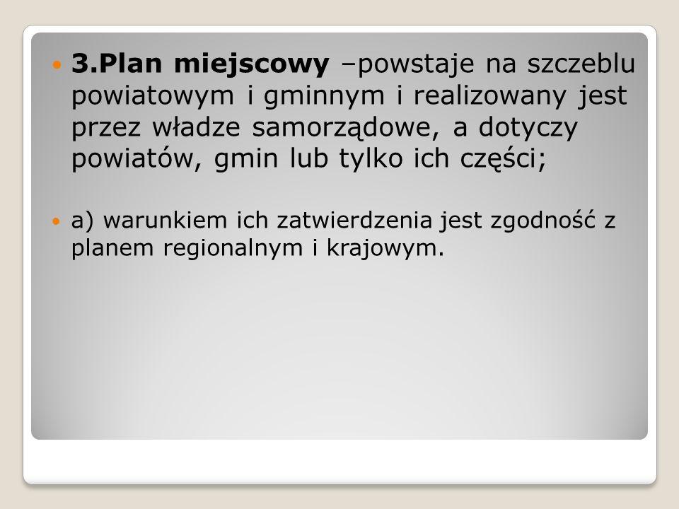 3.Plan miejscowy –powstaje na szczeblu powiatowym i gminnym i realizowany jest przez władze samorządowe, a dotyczy powiatów, gmin lub tylko ich części