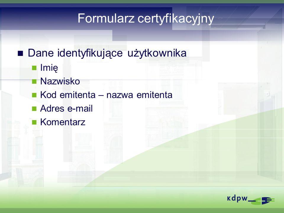 Formularz certyfikacyjny Dane identyfikujące użytkownika Imię Nazwisko Kod emitenta – nazwa emitenta Adres e-mail Komentarz
