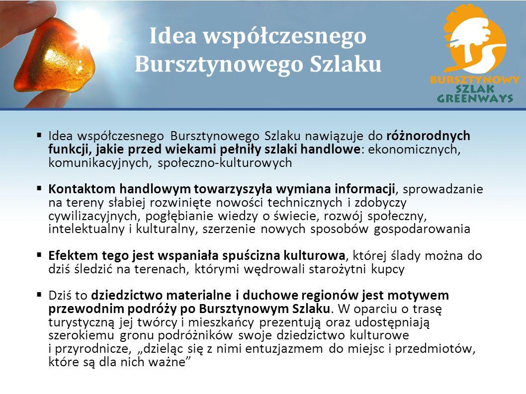 Idea współczesnego Bursztynowego Szlaku Idea współczesnego Bursztynowego Szlaku nawiązuje do różnorodnych funkcji, jakie przed wiekami pełniły szlaki