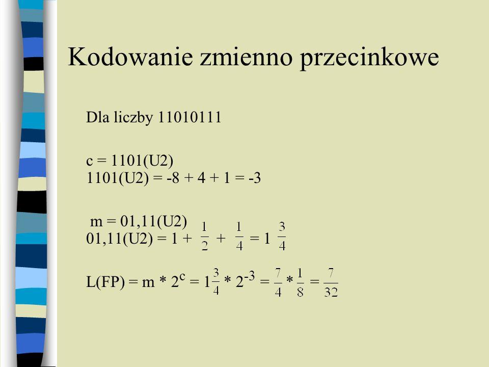 Kodowanie zmienno przecinkowe Dla liczby 11010111 c = 1101(U2) 1101(U2) = -8 + 4 + 1 = -3 m = 01,11(U2) 01,11(U2) = 1 + + = 1 L(FP) = m * 2 c = 1 * 2