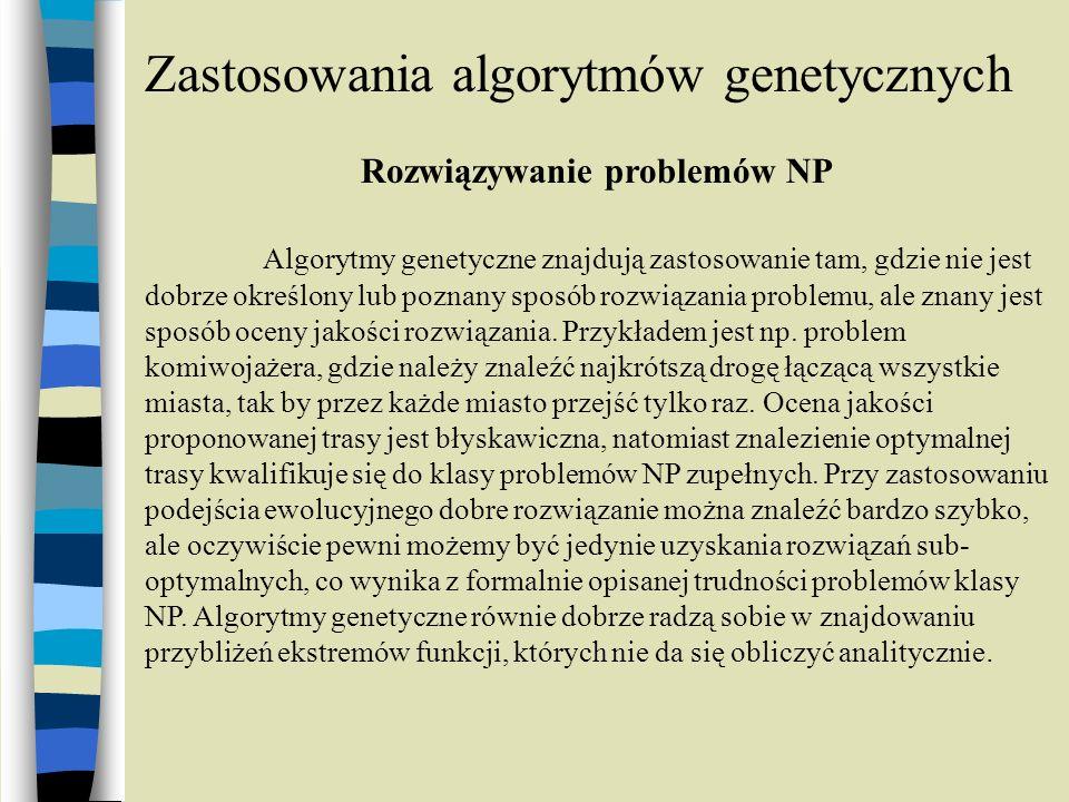 Zastosowania algorytmów genetycznych Rozwiązywanie problemów NP Algorytmy genetyczne znajdują zastosowanie tam, gdzie nie jest dobrze określony lub po