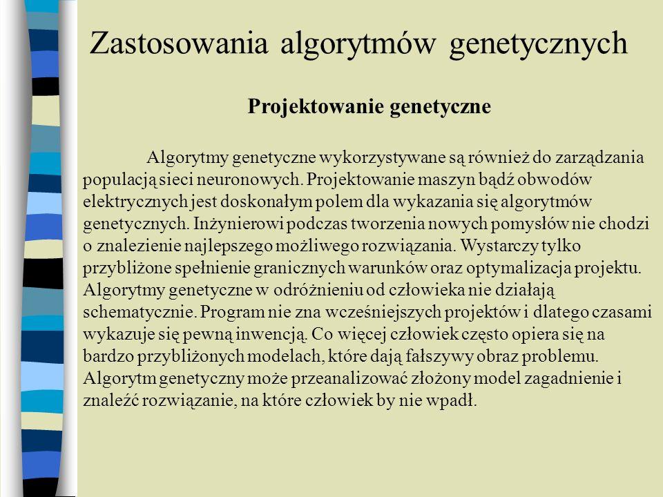 Zastosowania algorytmów genetycznych Projektowanie genetyczne Algorytmy genetyczne wykorzystywane są również do zarządzania populacją sieci neuronowyc