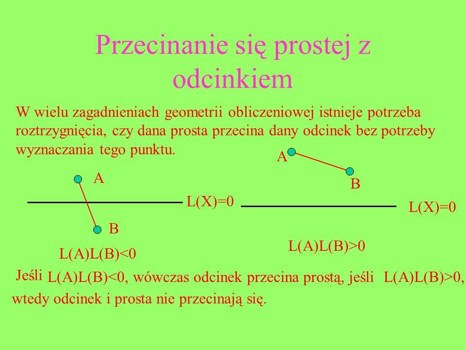 Przecinanie się prostej z odcinkiem W wielu zagadnieniach geometrii obliczeniowej istnieje potrzeba roztrzygnięcia, czy dana prosta przecina dany odci