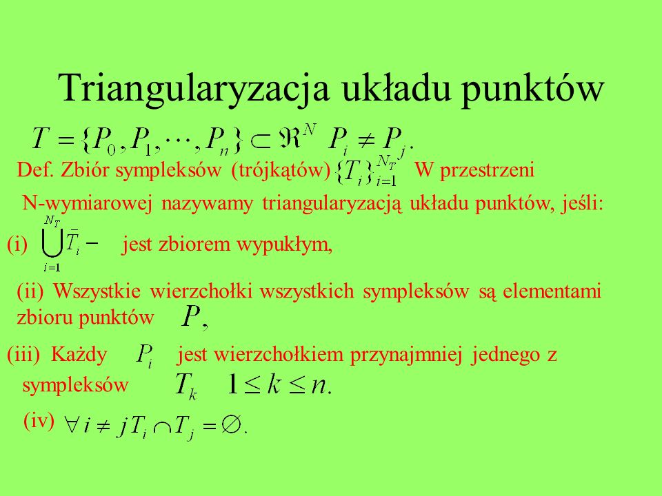 Triangularyzacja układu punktów Def. Zbiór sympleksów (trójkątów)W przestrzeni N-wymiarowej nazywamy triangularyzacją układu punktów, jeśli: (i)jest z