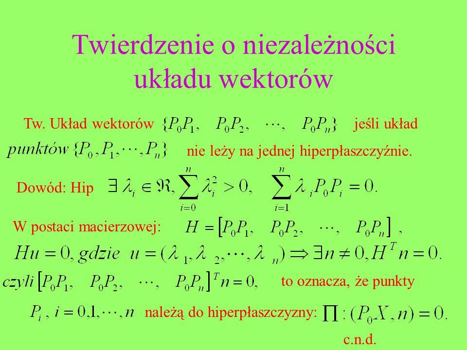 Twierdzenie o niezależności układu wektorów Tw. Układ wektorówjeśli układ nie leży na jednej hiperpłaszczyźnie. Dowód: Hip W postaci macierzowej: to o