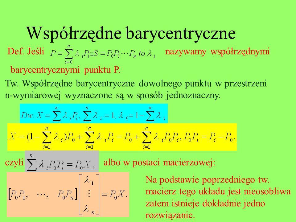 Współrzędne barycentryczne Def. Jeślinazywamy współrzędnymi barycentrycznymi punktu P. Tw. Współrzędne barycentryczne dowolnego punktu w przestrzeni n