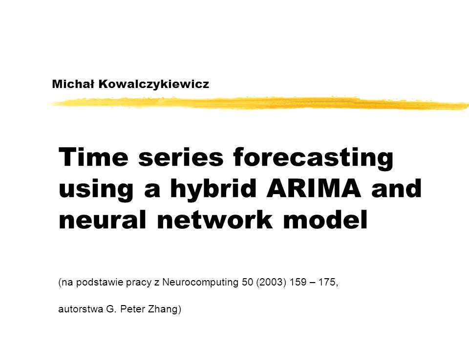 Michał Kowalczykiewicz Time series forecasting using a hybrid ARIMA and neural network model (na podstawie pracy z Neurocomputing 50 (2003) 159 – 175,