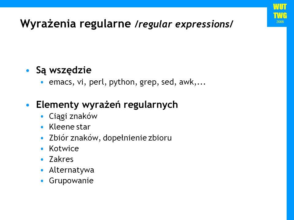 WUT TWG 2005 Reguły case sensitive /woodchuck/ Ciągi Zakres /[wW]oodchuck/Woodchuck lub woodchuck Woodchuck /[abc]/a, b lub cIn uomini, in soldati /[1234567890]/Dowolna cyfraPlenty of 7 to 5 /[A-Z]/Wielka literawe call it A great /[a-z]/Mała literamy dear /[0-9]/Dowolna cyfraChapter 1: in