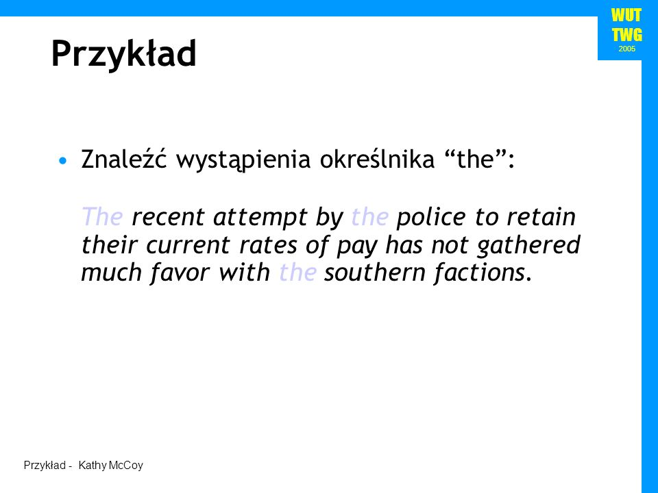 WUT TWG 2005 Znaleźć wystąpienia określnika the: /the/ The recent attempt by the police to retain their current rates of pay has not gathered much favor with the southern factions.