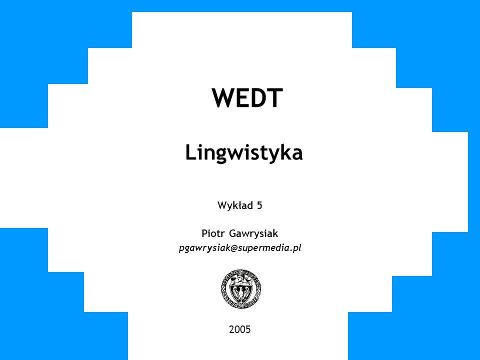 WUT TWG 2005 Lingwistyka Sposób opisu języka Gramatyka – zbiór reguł opisujących formy słów i ich współwystępowanie dopuszczalne w danym języku Gramatyka klasyczna Przeznaczona dla ludzi (najlepiej znających dany język) Reguły zwykle oparte na przykładach, także wyjątki od reguł Zwykle nie jest sformalizowana, nie istnieją narzędzia (matematyczne, IT) które ją rozumieją Gramatyki formalne (CFG, LFG, GPSG, HPSG,...) Opis formalny Sprawdzalne na danych (korpusach tekstowych)