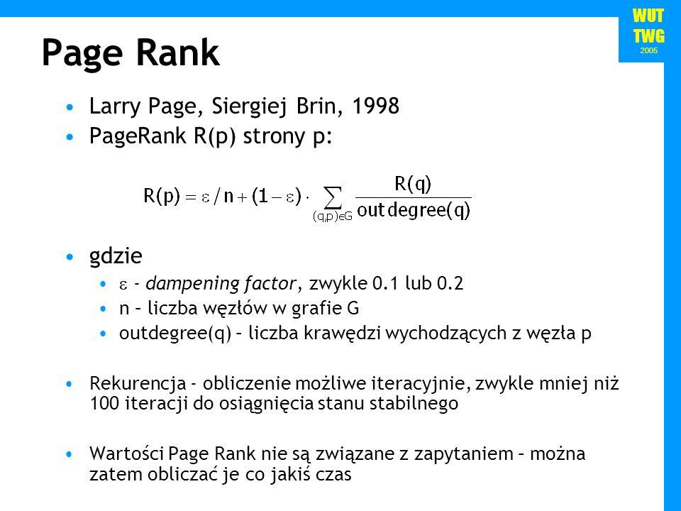 WUT TWG 2005 Page Rank Larry Page, Siergiej Brin, 1998 PageRank R(p) strony p: gdzie - dampening factor, zwykle 0.1 lub 0.2 n – liczba węzłów w grafie G outdegree(q) – liczba krawędzi wychodzących z węzła p Rekurencja - obliczenie możliwe iteracyjnie, zwykle mniej niż 100 iteracji do osiągnięcia stanu stabilnego Wartości Page Rank nie są związane z zapytaniem – można zatem obliczać je co jakiś czas