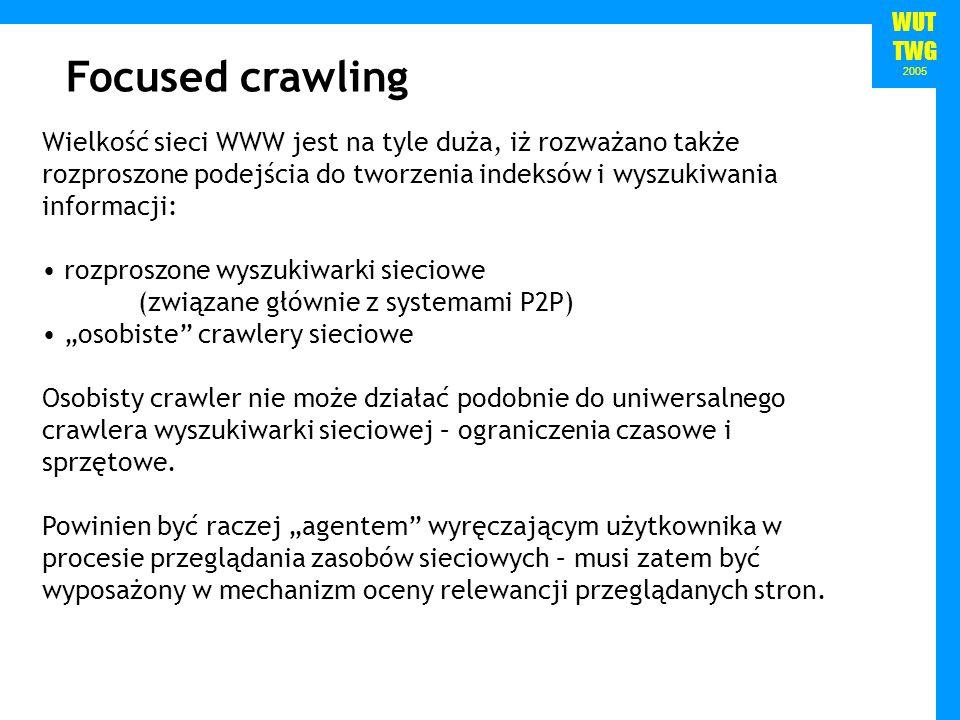 WUT TWG 2005 Wielkość sieci WWW jest na tyle duża, iż rozważano także rozproszone podejścia do tworzenia indeksów i wyszukiwania informacji: rozproszone wyszukiwarki sieciowe (związane głównie z systemami P2P) osobiste crawlery sieciowe Osobisty crawler nie może działać podobnie do uniwersalnego crawlera wyszukiwarki sieciowej – ograniczenia czasowe i sprzętowe.