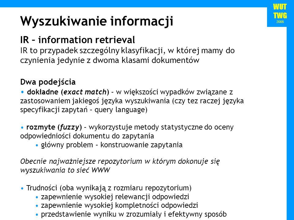 WUT TWG 2005 Wyszukiwanie informacji IR – information retrieval IR to przypadek szczególny klasyfikacji, w której mamy do czynienia jedynie z dwoma klasami dokumentów Dwa podejścia dokładne (exact match) – w większości wypadków związane z zastosowaniem jakiegoś języka wyszukiwania (czy tez raczej języka specyfikacji zapytań – query language) rozmyte (fuzzy) – wykorzystuje metody statystyczne do oceny odpowiedniości dokumentu do zapytania główny problem – konstruowanie zapytania Obecnie najważniejsze repozytorium w którym dokonuje się wyszukiwania to sieć WWW Trudności (oba wynikają z rozmiaru repozytorium) zapewnienie wysokiej relewancji odpowiedzi zapewnienie wysokiej kompletności odpowiedzi przedstawienie wyniku w zrozumiały i efektywny sposób