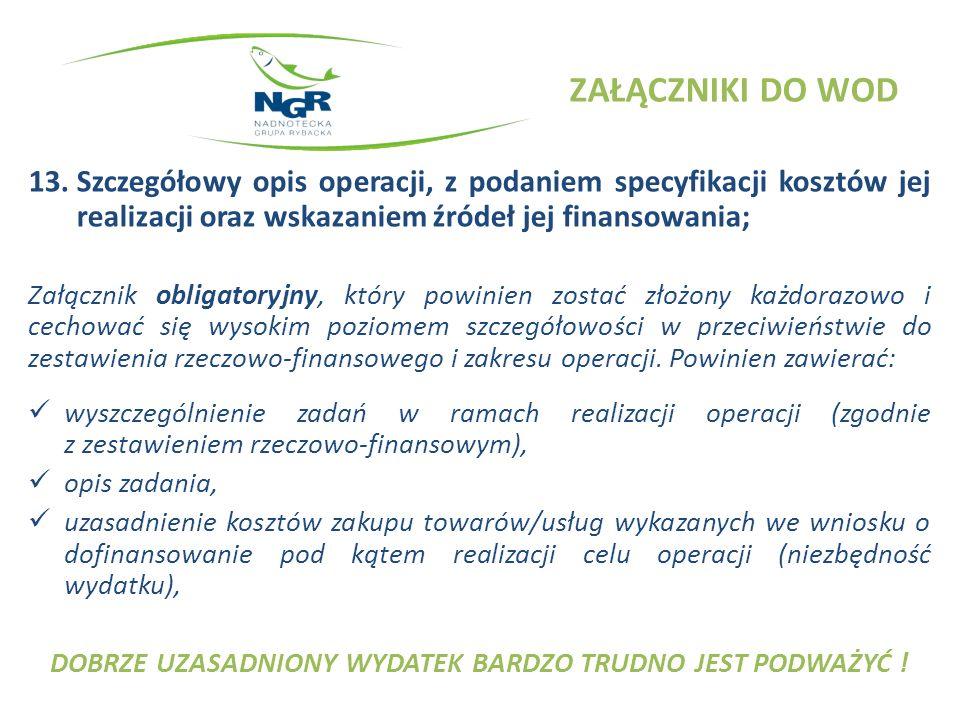 ZAŁĄCZNIKI DO WOD 13.Szczegółowy opis operacji, z podaniem specyfikacji kosztów jej realizacji oraz wskazaniem źródeł jej finansowania; Załącznik obligatoryjny, który powinien zostać złożony każdorazowo i cechować się wysokim poziomem szczegółowości w przeciwieństwie do zestawienia rzeczowo-finansowego i zakresu operacji.