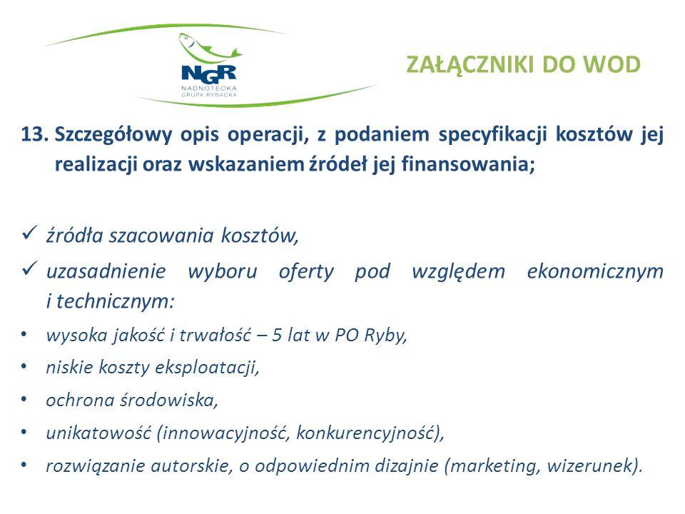ZAŁĄCZNIKI DO WOD 13.Szczegółowy opis operacji, z podaniem specyfikacji kosztów jej realizacji oraz wskazaniem źródeł jej finansowania; źródła szacowania kosztów, uzasadnienie wyboru oferty pod względem ekonomicznym i technicznym: wysoka jakość i trwałość – 5 lat w PO Ryby, niskie koszty eksploatacji, ochrona środowiska, unikatowość (innowacyjność, konkurencyjność), rozwiązanie autorskie, o odpowiednim dizajnie (marketing, wizerunek).