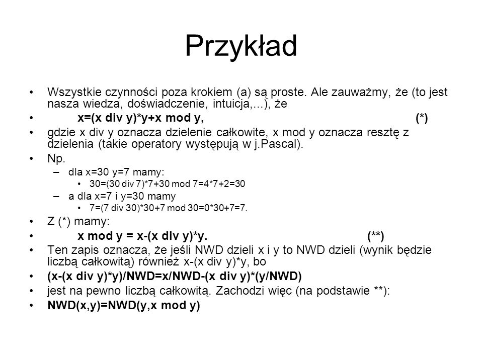 Przykład Wszystkie czynności poza krokiem (a) są proste. Ale zauważmy, że (to jest nasza wiedza, doświadczenie, intuicja,...), że x=(x div y)*y+x mod