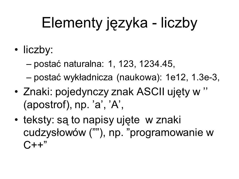 Elementy języka - liczby liczby: –postać naturalna: 1, 123, 1234.45, –postać wykładnicza (naukowa): 1e12, 1.3e-3, Znaki: pojedynczy znak ASCII ujęty w