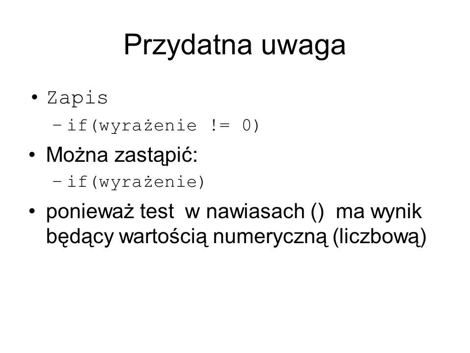 Przydatna uwaga Zapis –if(wyrażenie != 0) Można zastąpić: –if(wyrażenie) ponieważ test w nawiasach () ma wynik będący wartością numeryczną (liczbową)