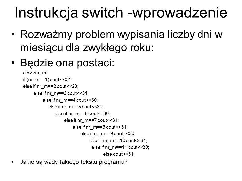 Instrukcja switch -wprowadzenie Rozważmy problem wypisania liczby dni w miesiącu dla zwykłego roku: Będzie ona postaci: cin>>nr_m; if (nr_m==1) cout <