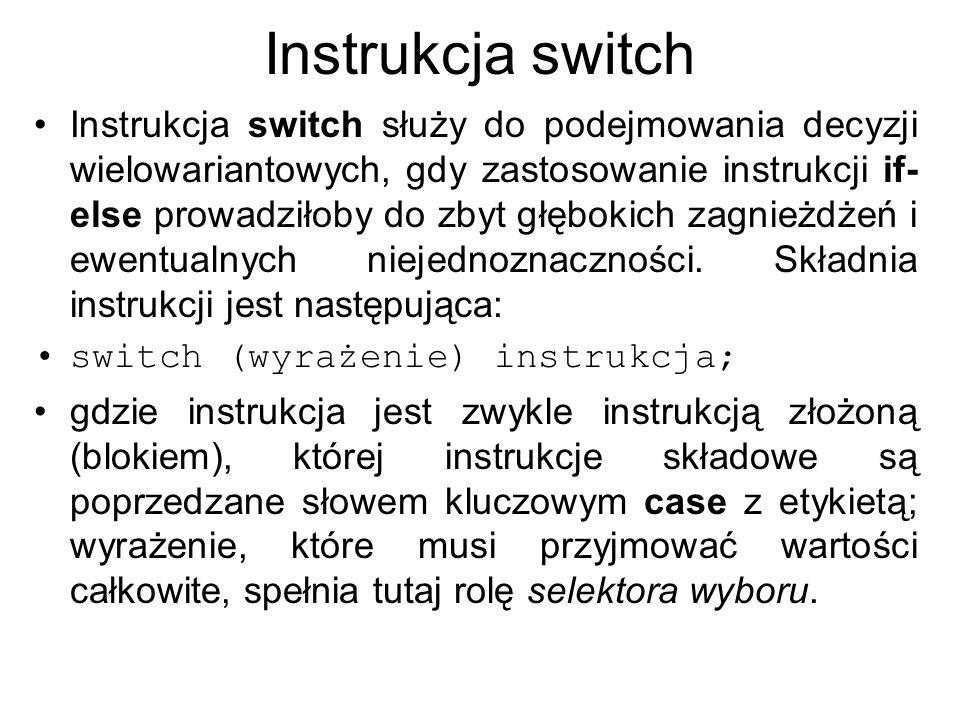 Instrukcja switch Instrukcja switch służy do podejmowania decyzji wielowariantowych, gdy zastosowanie instrukcji if- else prowadziłoby do zbyt głęboki