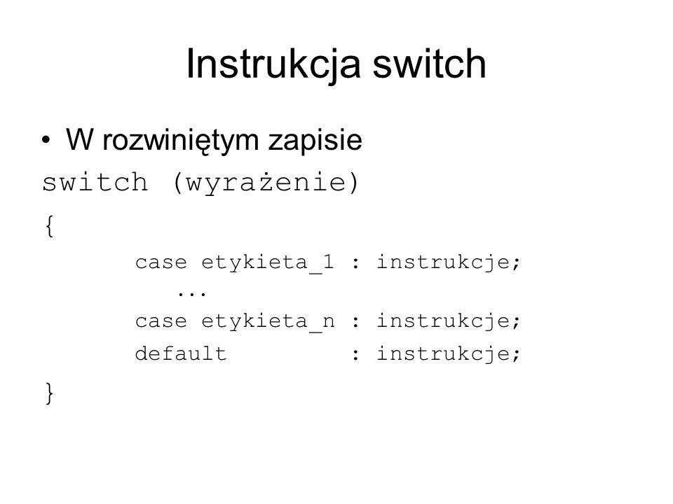 Instrukcja switch W rozwiniętym zapisie switch (wyrażenie) { case etykieta_1 : instrukcje;... case etykieta_n : instrukcje; default : instrukcje; }