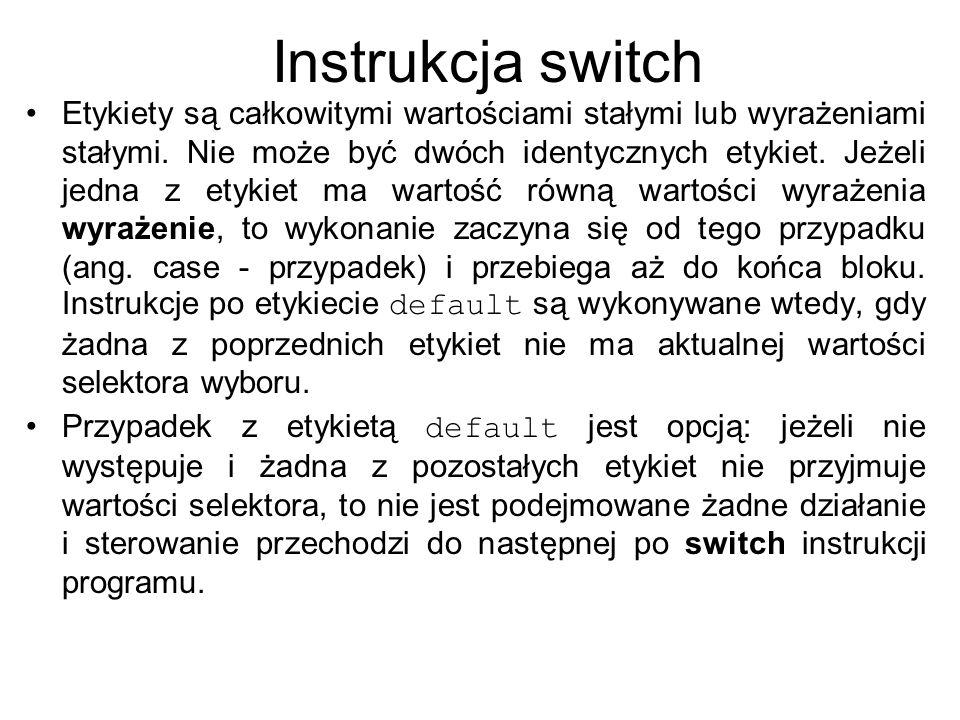 Instrukcja switch Etykiety są całkowitymi wartościami stałymi lub wyrażeniami stałymi. Nie może być dwóch identycznych etykiet. Jeżeli jedna z etykiet