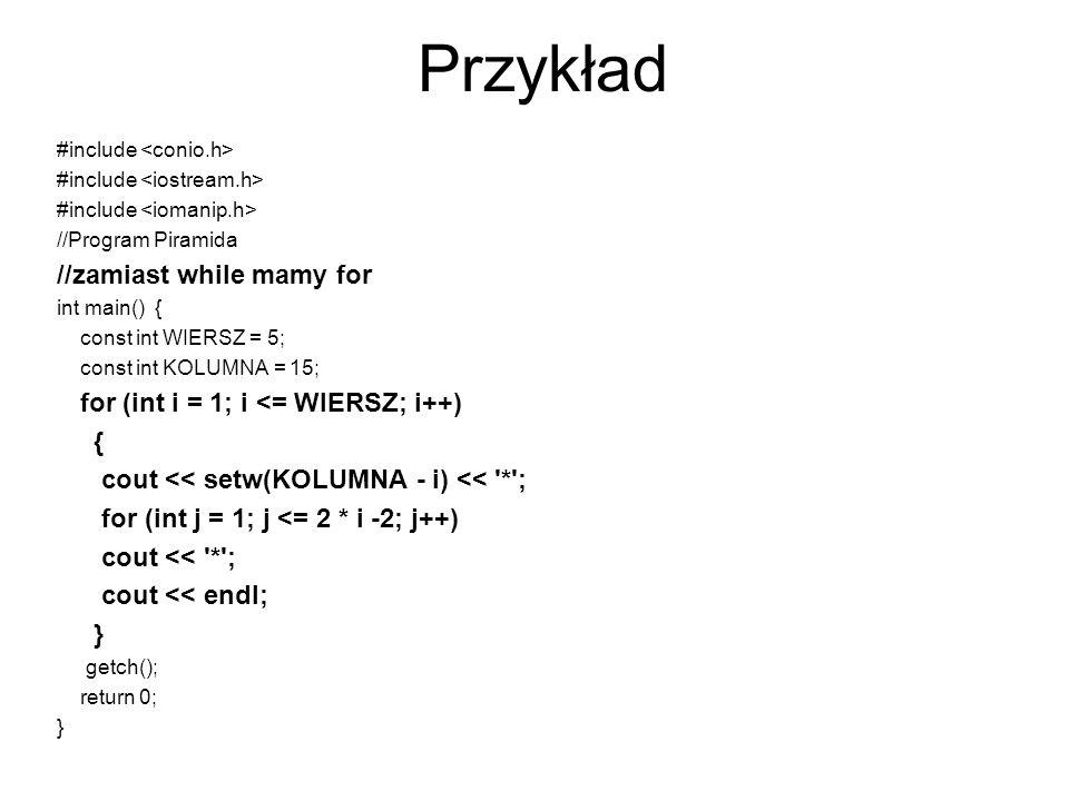 Przykład #include //Program Piramida //zamiast while mamy for int main() { const int WIERSZ = 5; const int KOLUMNA = 15; for (int i = 1; i <= WIERSZ;