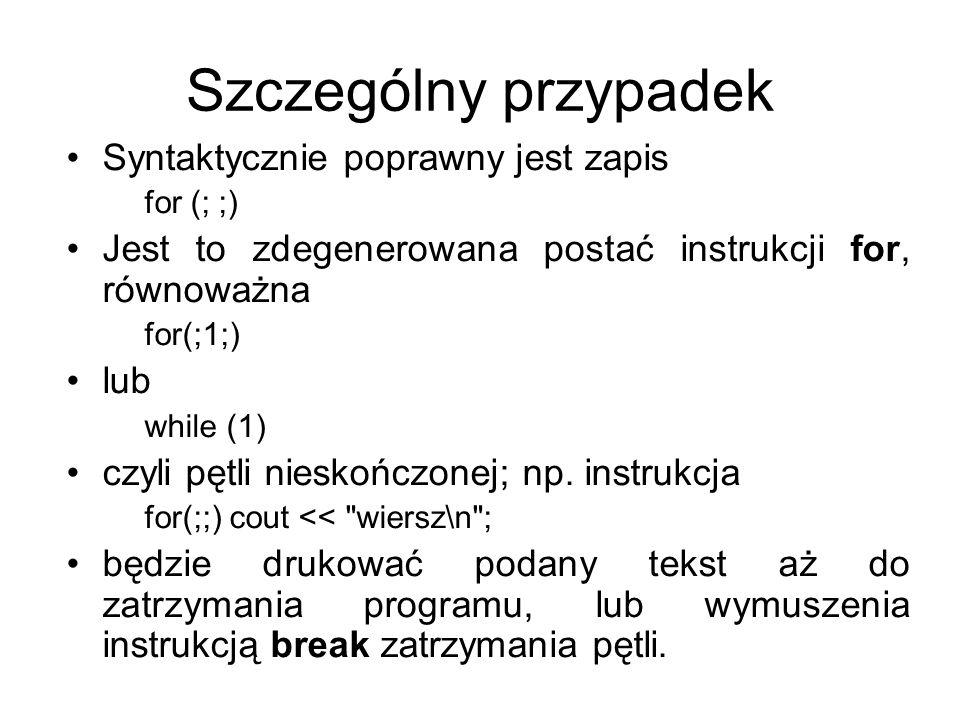 Szczególny przypadek Syntaktycznie poprawny jest zapis for (; ;) Jest to zdegenerowana postać instrukcji for, równoważna for(;1;) lub while (1) czyli