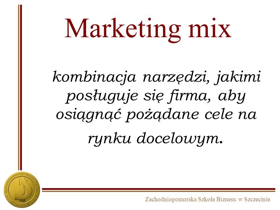 Zachodniopomorska Szkoła Biznesu w Szczecinie Marketing mix kombinacja narzędzi, jakimi posługuje się firma, aby osiągnąć pożądane cele na rynku docel