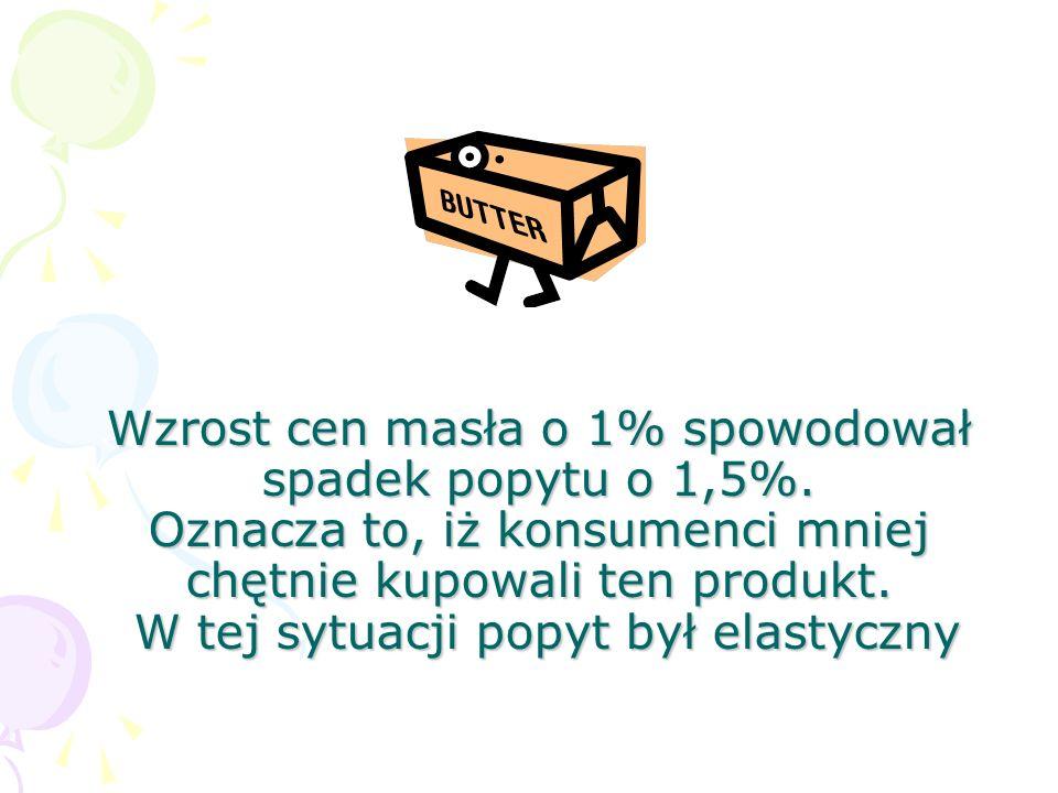 Wzrost cen masła o 1% spowodował spadek popytu o 1,5%. Oznacza to, iż konsumenci mniej chętnie kupowali ten produkt. W tej sytuacji popyt był elastycz