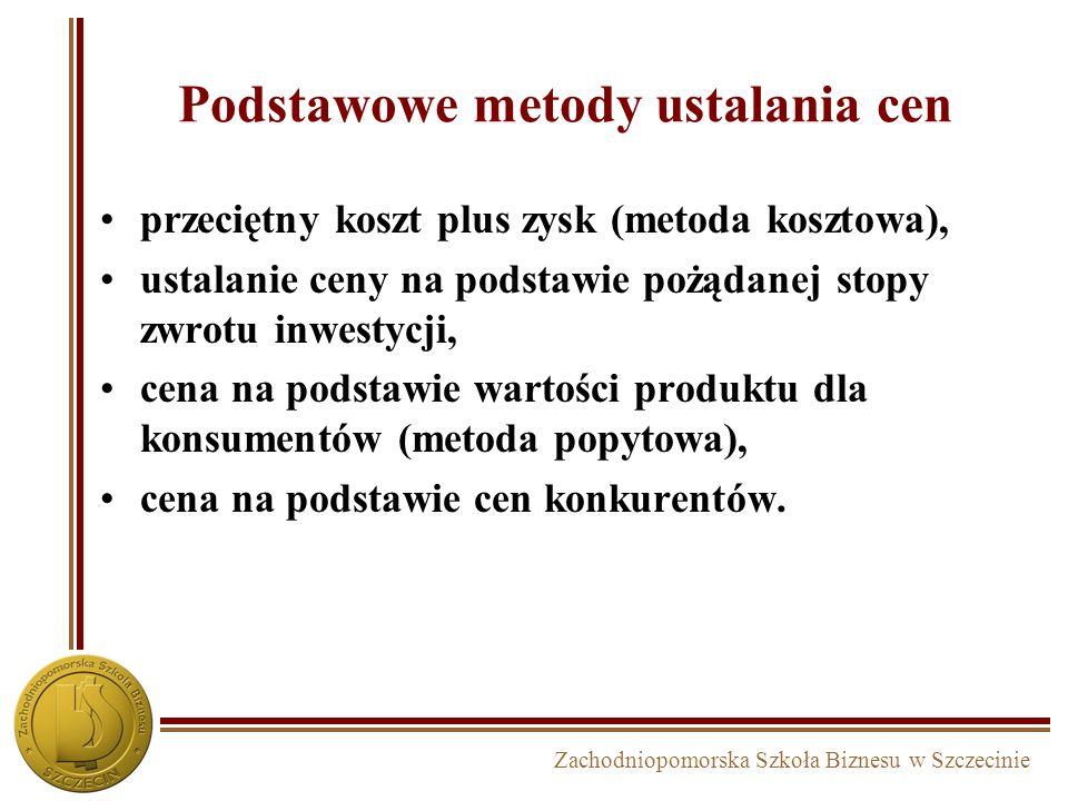 Zachodniopomorska Szkoła Biznesu w Szczecinie Podstawowe metody ustalania cen przeciętny koszt plus zysk (metoda kosztowa), ustalanie ceny na podstawi