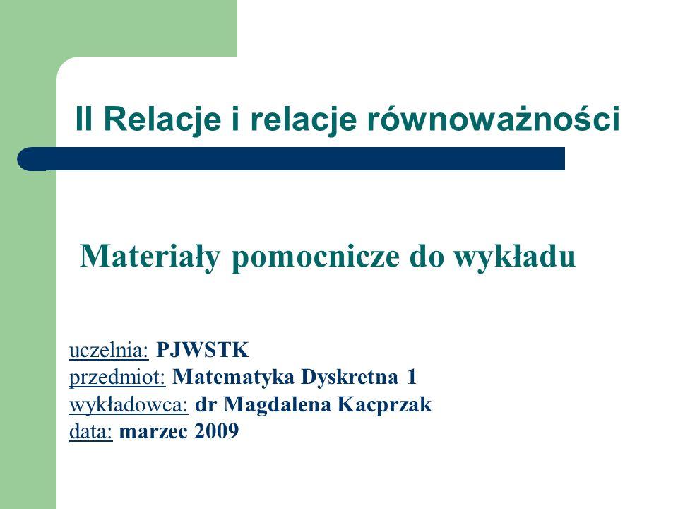 II Relacje i relacje równoważności uczelnia: PJWSTK przedmiot: Matematyka Dyskretna 1 wykładowca: dr Magdalena Kacprzak data: marzec 2009 Materiały po