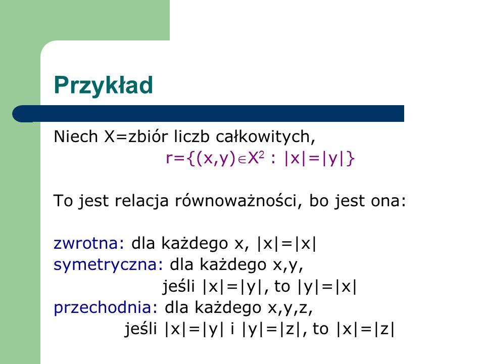 Przykład Niech X=zbiór liczb całkowitych, r={(x,y) X 2 : |x|=|y|} Wyznaczymy klasy abstrakcji: [1]={x: x r 1}={x: |x|=|1|}={-1,1} [2]={x: x r 2}={x: |x|=|2|}={-2,2}............