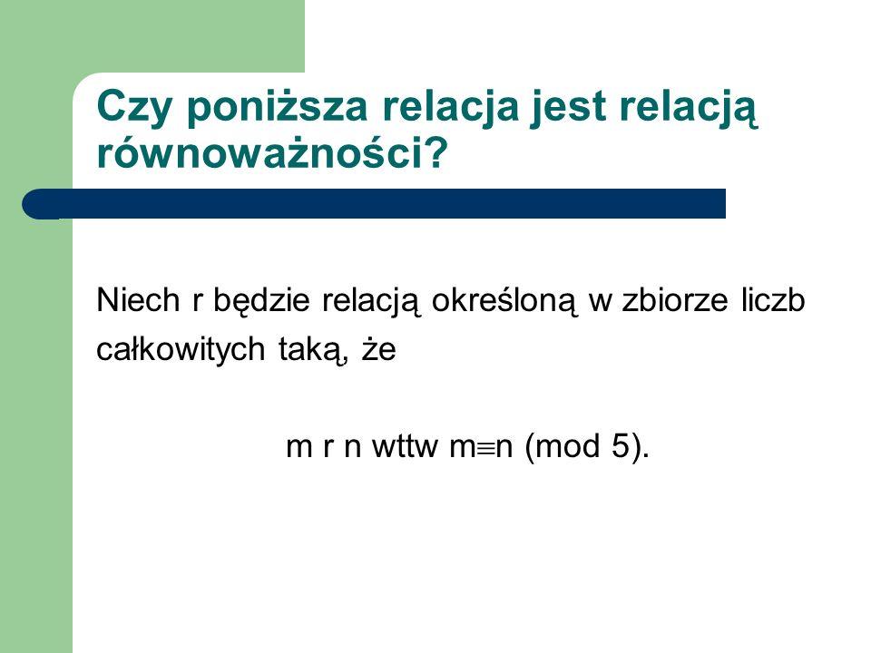 Czy poniższa relacja jest relacją równoważności? Niech r będzie relacją określoną w zbiorze liczb całkowitych taką, że m r n wttw m n (mod 5).
