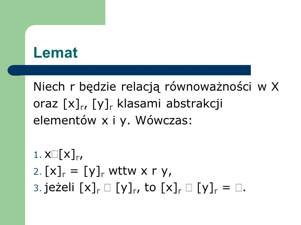 Lemat Niech r będzie relacją równoważności w X oraz [x] r, [y] r klasami abstrakcji elementów x i y. Wówczas: 1. x[x] r, 2. [x] r = [y] r wttw x r y,